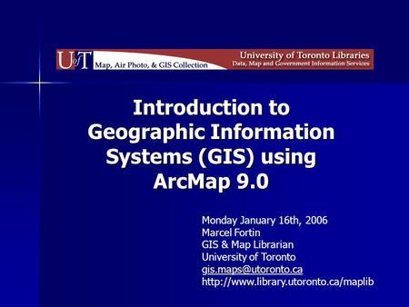 Introduction to Geographic Information Systems (GIS) using ArcMap 9.0 Monday January 16th, 2006 Marcel Fortin GIS & Map Librarian University of Toronto.