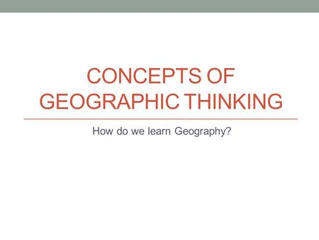 CONCEPTS OF GEOGRAPHIC THINKING How do we learn Geography?