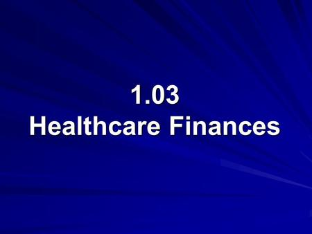 1.03 Healthcare Finances. 1.03 Understand healthcare agencies, finances, and trends Healthcare Finances Government Finances Private Finances 2.