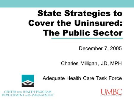 State Strategies to Cover the Uninsured: The Public Sector December 7, 2005 Charles Milligan, JD, MPH Adequate Health Care Task Force.