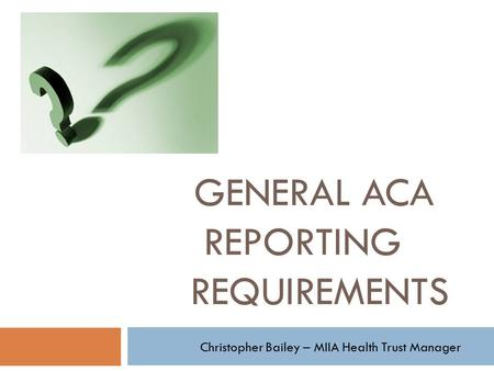 GENERAL ACA REPORTING REQUIREMENTS Christopher Bailey – MIIA Health Trust Manager.