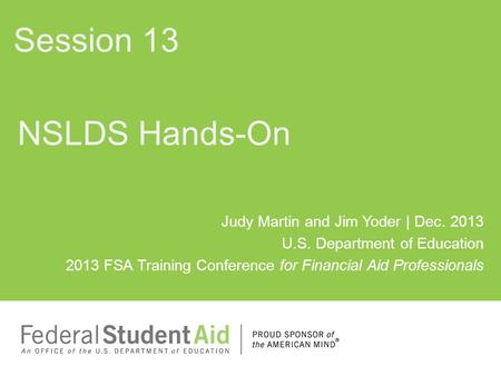 NSLDS Hands-On Session 13 Judy Martin and Jim Yoder | Dec. 2013 U.S. Department of Education 2013 FSA Training Conference for Financial Aid Professionals.
