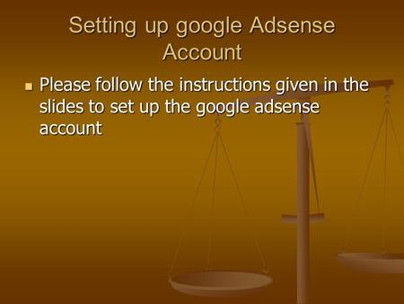 Setting up google Adsense Account Please follow the instructions given in the slides to set up the google adsense account Please follow the instructions.