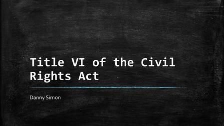 Title VI of the Civil Rights Act Danny Simon. Background Conditions ▪ The Civil War freed the former slaves, but did not provide much in the way of restitution.