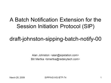 March 25, 2009SIPPING WG IETF-741 A Batch Notification Extension for the Session Initiation Protocol (SIP) draft-johnston-sipping-batch-notify-00 Alan.