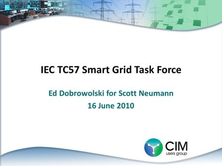 IEC TC57 Smart Grid Task Force Ed Dobrowolski for Scott Neumann 16 June 2010.