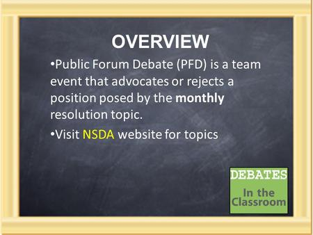 OVERVIEW Public Forum Debate (PFD) is a team event that advocates or rejects a position posed by the monthly resolution topic. Visit NSDA website for topics.