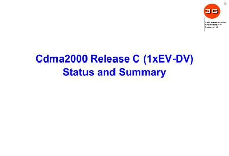 Cdma2000 Release C (1xEV-DV) Status and Summary. Outline Cdma2000 1xEV-DV Release C Overview –Design compatibilities –Release C enhancements to cdma2000.