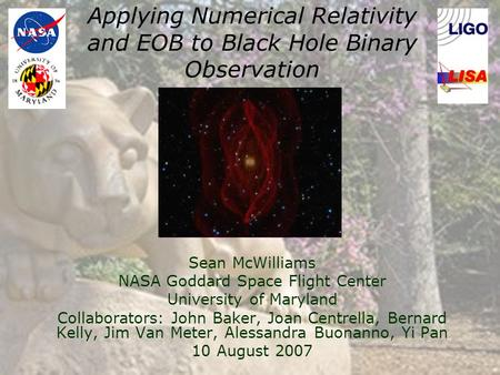 Applying Numerical Relativity and EOB to Black Hole Binary Observation Sean McWilliams NASA Goddard Space Flight Center University of Maryland Collaborators: