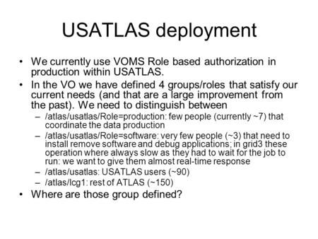 USATLAS deployment We currently use VOMS Role based authorization in production within USATLAS. In the VO we have defined 4 groups/roles that satisfy our.
