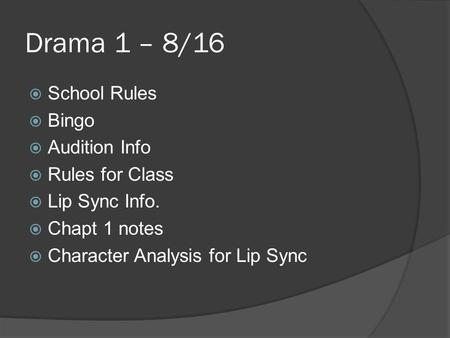 Drama 1 – 8/16  School Rules  Bingo  Audition Info  Rules for Class  Lip Sync Info.  Chapt 1 notes  Character Analysis for Lip Sync.