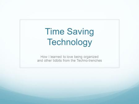 Time Saving Technology How I learned to love being organized and other tidbits from the Techno-trenches.