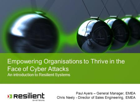 Empowering Organisations to Thrive in the Face of Cyber Attacks An introduction to Resilient Systems Paul Ayers – General Manager, EMEA Chris Neely - Director.