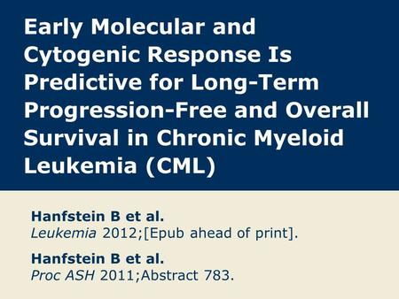Early Molecular and Cytogenic Response Is Predictive for Long-Term Progression-Free and Overall Survival in Chronic Myeloid Leukemia (CML) Hanfstein B.