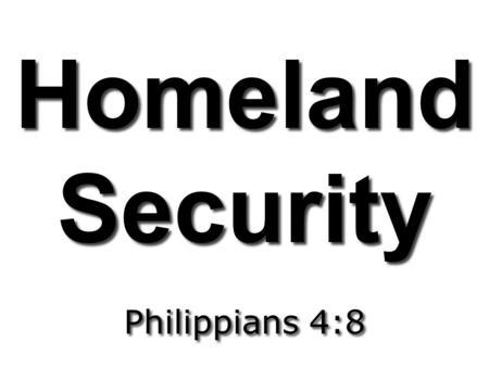 Homeland Security Homeland Security Philippians 4:8.