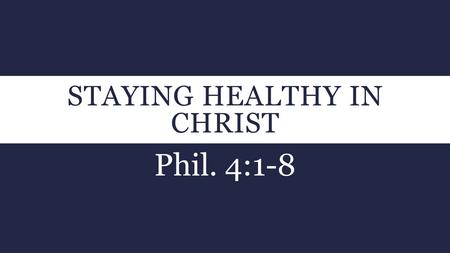 STAYING HEALTHY IN CHRIST Phil. 4:1-8. PHIL. 4:1-3  1 Therefore, my brethren dearly beloved and longed for, my joy and crown, so stand fast in the Lord,