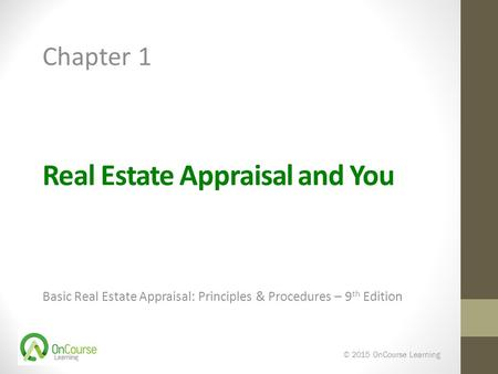 Real Estate Appraisal and You Basic Real Estate Appraisal: Principles & Procedures – 9 th Edition © 2015 OnCourse Learning Chapter 1.