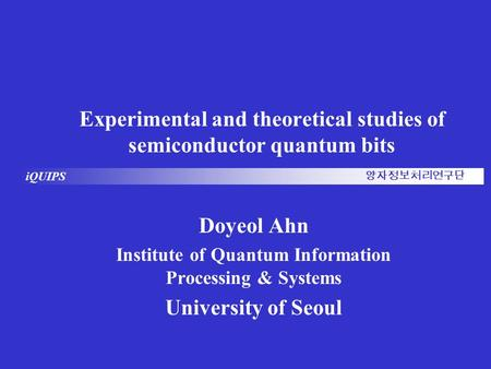 IQUIPS 양자정보처리연구단 Experimental and theoretical studies of semiconductor quantum bits Doyeol Ahn Institute of Quantum Information Processing & Systems University.