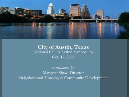 City of Austin, Texas National Call to Action Symposium Oct. 17, 2008 Presentation by: Margaret Shaw, Director Neighborhood Housing & Community Development.