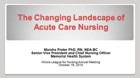 The Changing Landscape of Acute Care Nursing Marsha Prater PhD, RN, NEA-BC Senior Vice President and Chief Nursing Officer Memorial Health System Illinois.