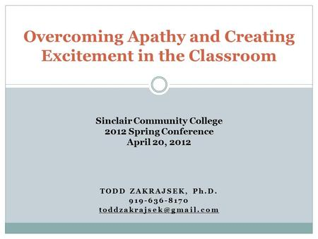 TODD ZAKRAJSEK, Ph.D. 919-636-8170 Overcoming Apathy and Creating Excitement in the Classroom Sinclair Community College 2012 Spring.