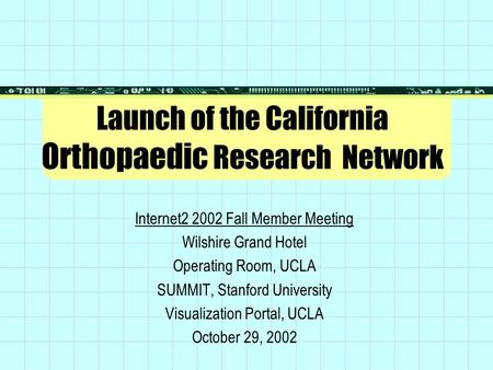 Launch of the California Orthopaedic Research Network Internet2 2002 Fall Member Meeting Wilshire Grand Hotel Operating Room, UCLA SUMMIT, Stanford University.