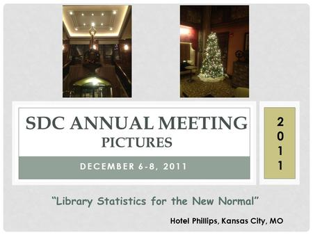 "DECEMBER 6-8, 2011 SDC ANNUAL MEETING PICTURES Hotel Phillips, Kansas City, MO ""Library Statistics for the New Normal"" 20112011."
