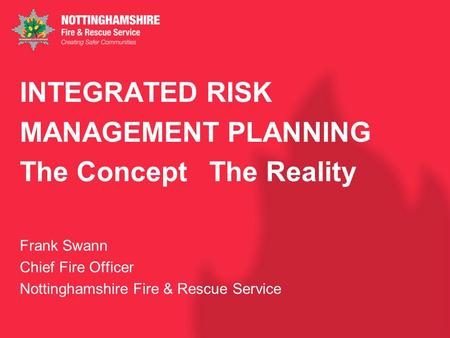 INTEGRATED RISK MANAGEMENT PLANNING The Concept The Reality Frank Swann Chief Fire Officer Nottinghamshire Fire & Rescue Service.