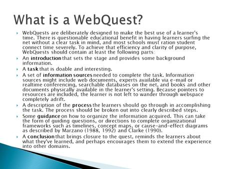  WebQuests are deliberately designed to make the best use of a learner's time. There is questionable educational benefit in having learners surfing the.