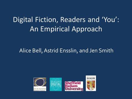 Digital Fiction, Readers and 'You': An Empirical Approach Alice Bell, Astrid Ensslin, and Jen Smith.