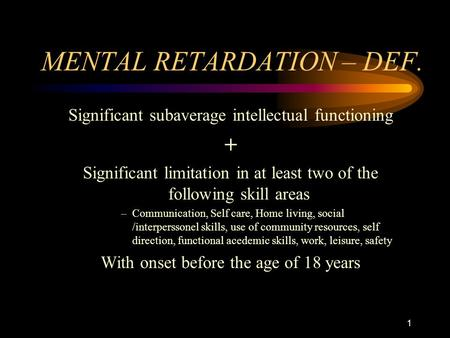 1 MENTAL RETARDATION – DEF. Significant subaverage intellectual functioning + Significant limitation in at least two of the following skill areas –Communication,