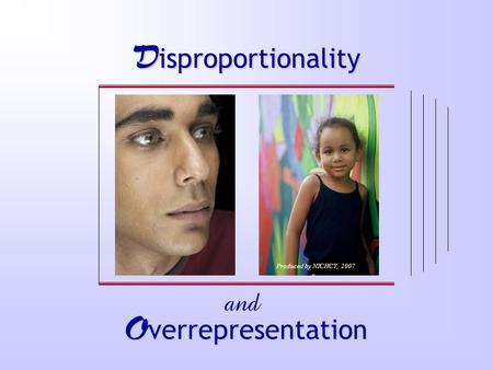 D isproportionality O verrepresentation and Produced by NICHCY, 2007.