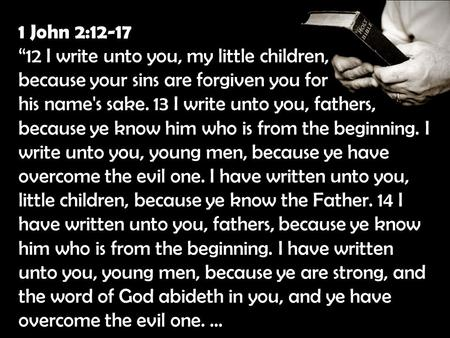 "1 John 2:12-17 ""12 I write unto you, my little children, because your sins are forgiven you for his name's sake. 13 I write unto you, fathers, because."