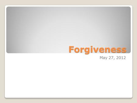 Forgiveness May 27, 2012. Matthew 18:24-35 24 And when he had begun to settle accounts, one was brought to him who owed him ten thousand talents. 25 But.