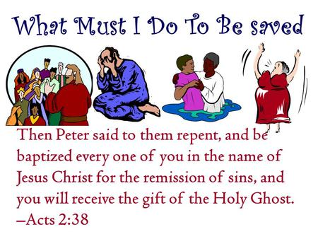 What Must I Do To Be saved Then Peter said to them repent, and be baptized every one of you in the name of Jesus Christ for the remission of sins, and.