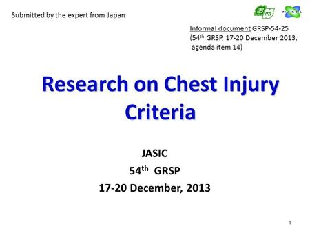 1 Research on Chest Injury Criteria JASIC 54 th GRSP 17-20 December, 2013 Submitted by the expert from Japan Informal document GRSP-54-25 (54 th GRSP,