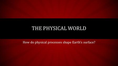 How do physical processes shape Earth's surface? THE PHYSICAL WORLD.
