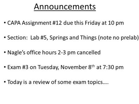 Announcements CAPA Assignment #12 due this Friday at 10 pm Section: Lab #5, Springs and Things (note no prelab) Nagle's office hours 2-3 pm cancelled Exam.