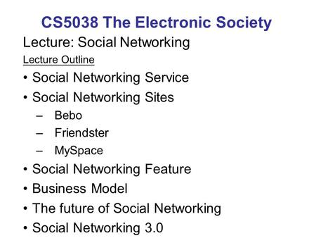 CS5038 The Electronic Society Lecture: Social Networking Lecture Outline Social Networking Service Social Networking Sites –Bebo –Friendster –MySpace Social.