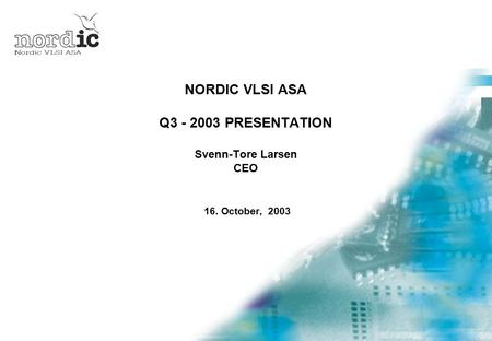 NORDIC VLSI ASA Q3 - 2003 PRESENTATION Svenn-Tore Larsen CEO 16. October, 2003.