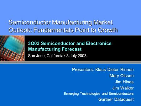 3Q03 Semiconductor and Electronics Manufacturing Forecast San Jose, California 8 July 2003 Presenters: Klaus-Dieter Rinnen Mary Olsson Jim Hines Jim Walker.
