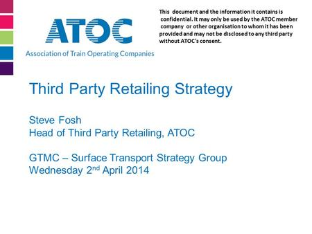 Third Party Retailing Strategy Steve Fosh Head of Third Party Retailing, ATOC GTMC – Surface Transport Strategy Group Wednesday 2 nd April 2014 This document.