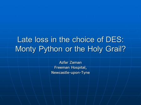 Late loss in the choice of DES: Monty Python or the Holy Grail? Azfar Zaman Freeman Hospital, Newcastle-upon-Tyne.