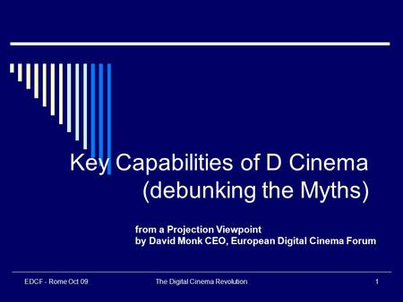 EDCF - Rome Oct 09The Digital Cinema Revolution1 Key Capabilities of D Cinema (debunking the Myths) from a Projection Viewpoint by David Monk CEO, European.