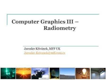 Computer Graphics III – Radiometry Jaroslav Křivánek, MFF UK