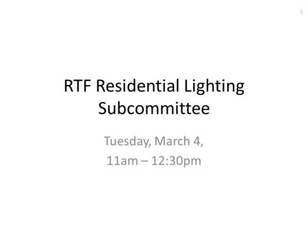 RTF Residential Lighting Subcommittee Tuesday, March 4, 11am – 12:30pm 1.