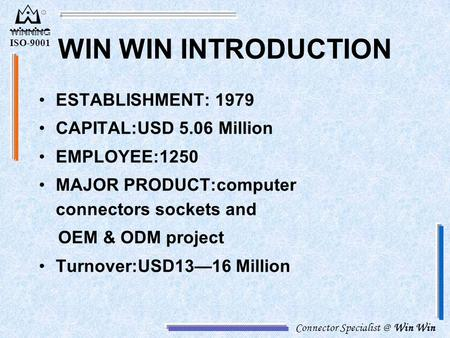 Connector Win Win ISO-9001 WIN WIN INTRODUCTION ESTABLISHMENT: 1979 CAPITAL:USD 5.06 Million EMPLOYEE:1250 MAJOR PRODUCT:computer connectors.