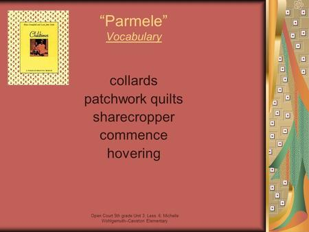 "Open Court 5th grade Unit 3, Less. 6; Michelle Wohlgemuth--Cawston Elementary ""Parmele"" Vocabulary collards patchwork quilts sharecropper commence hovering."
