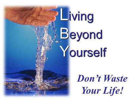 L iving B eyond Y ourself Don't Waste Your Life!.