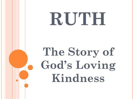 RUTH The Story of God's Loving Kindness. PART 1 : SORROW Chapter 1 PART 2 : SERVICE Chapter 2 PART 3 : SUBMISSION Chapter 3 PART 4 : SATISFACTION Chapter.